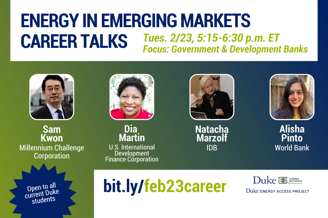 Energy in Emerging Markets Career Talks. Tues. 2/23, 5:15-6:30 p.m. ET Focus: Government and Development Banks. Headshots, each with name and org underneath:  Sam Kwon, Millinnium Challenge Corp, Dia Martin, USIDFC, Natacha Marzolf, IDB, Alisha Pinto, World Bank,Open to all current Duke students. bit.ly/feb23career. Logos for Duke University Energy Initiative and Duke Energy Access Project.